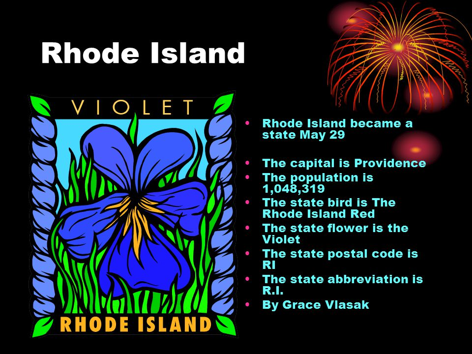 Rhode Island Rhode Island became a state May 29 The capital is Providence The population is 1,048,319 The state bird is The Rhode Island Red The state flower is the Violet The state postal code is RI The state abbreviation is R.I.