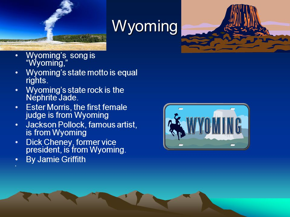 """Wyoming Wyoming's song is """"Wyoming,"""" Wyoming's state motto is equal rights. Wyoming's state rock is the Nephrite Jade. Ester Morris, the first female"""