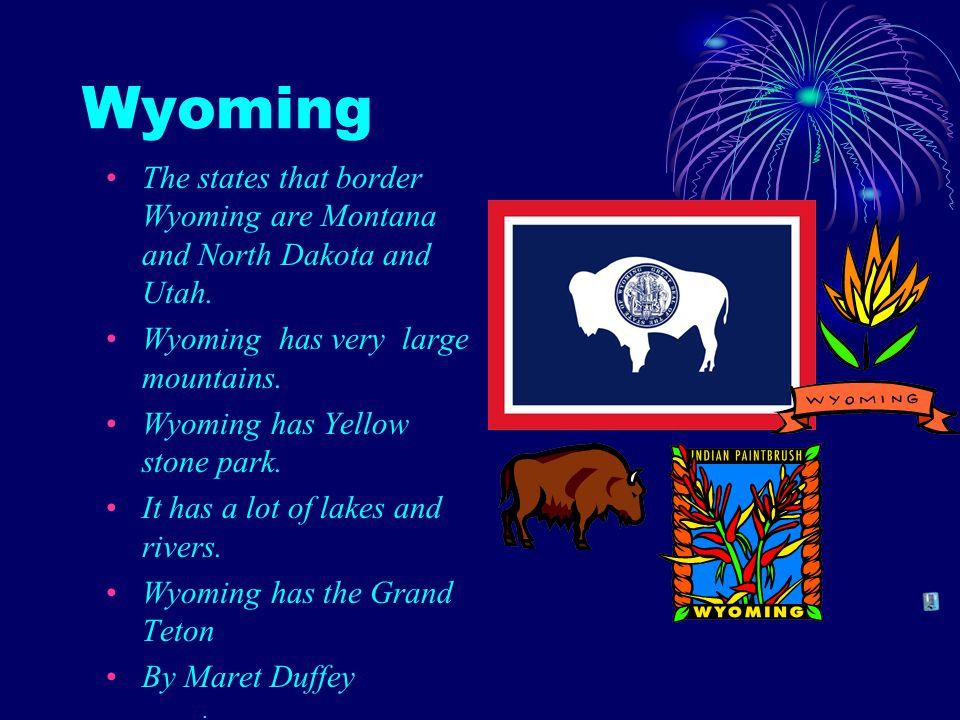 Wyoming The states that border Wyoming are Montana and North Dakota and Utah. Wyoming has very large mountains. Wyoming has Yellow stone park. It has