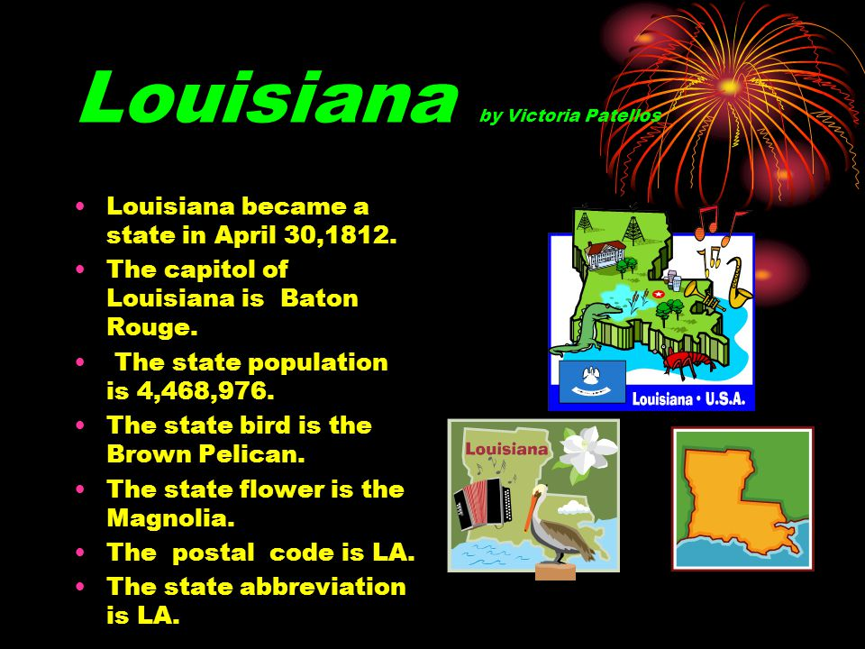 Louisiana by Victoria Patellos Louisiana became a state in April 30,1812. The capitol of Louisiana is Baton Rouge. The state population is 4,468,976.