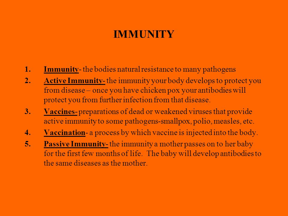 IMMUNITY 1.Immunity- the bodies natural resistance to many pathogens 2.Active Immunity- the immunity your body develops to protect you from disease – once you have chicken pox your antibodies will protect you from further infection from that disease.