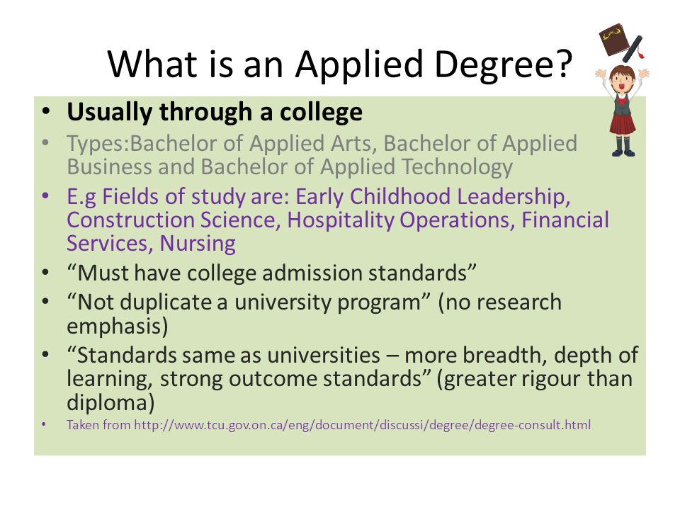 What is an Applied Degree? Usually through a college Types:Bachelor of Applied Arts, Bachelor of Applied Business and Bachelor of Applied Technology E