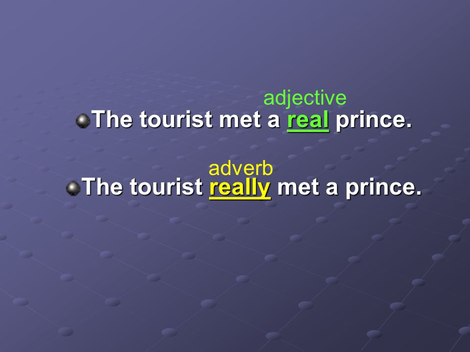 The tourist met a real prince. The tourist really met a prince. adjective adverb