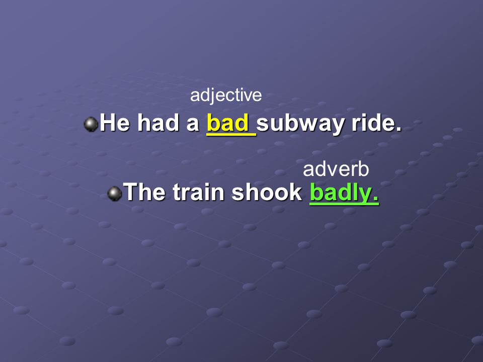 He had a bad subway ride. The train shook badly. adjective adverb