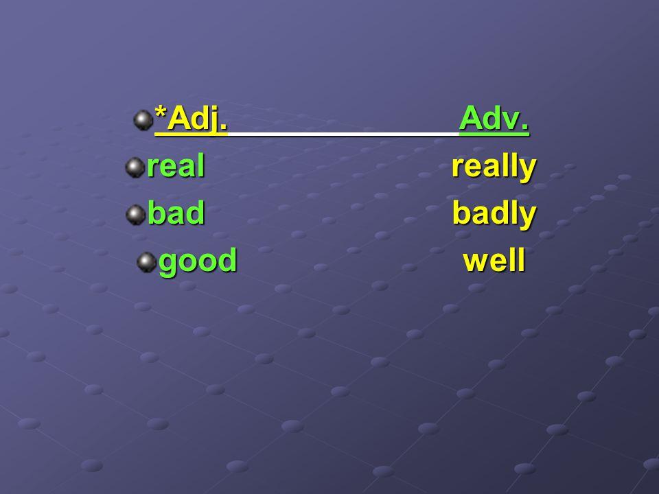 *Adj.Adv. realreally badbadly goodwell