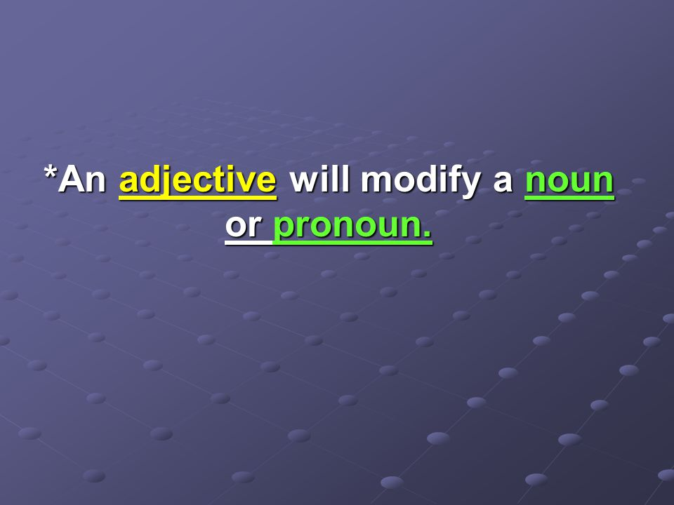 *An adjective will modify a noun or pronoun.