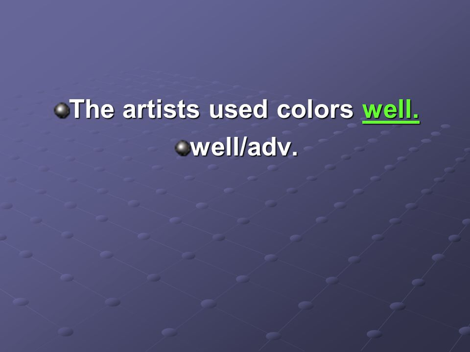 The artists used colors well. well/adv.