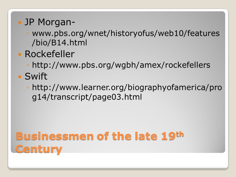 Businessmen of the late 19 th Century JP Morgan- ◦www.pbs.org/wnet/historyofus/web10/features /bio/B14.html Rockefeller ◦http://www.pbs.org/wgbh/amex/