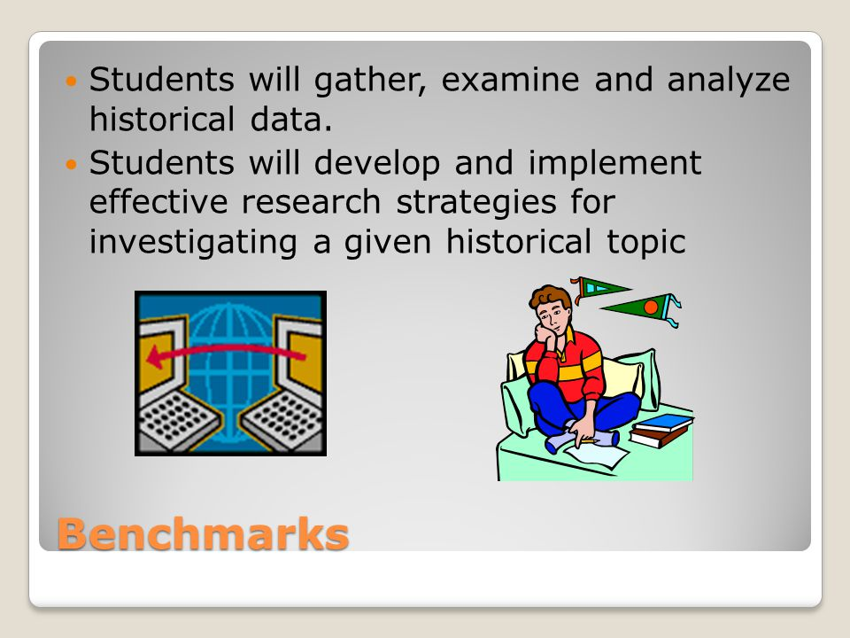Benchmarks Students will gather, examine and analyze historical data. Students will develop and implement effective research strategies for investigat
