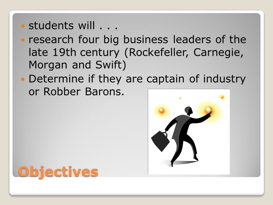 Objectives students will... research four big business leaders of the late 19th century (Rockefeller, Carnegie, Morgan and Swift) Determine if they ar