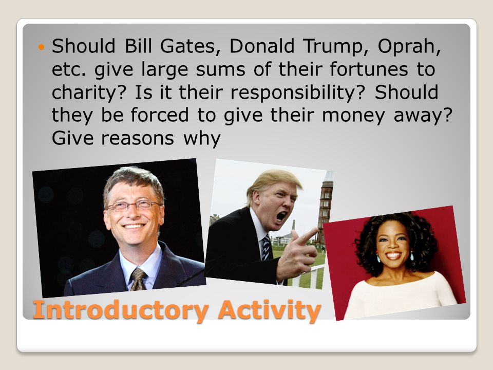 Introductory Activity Should Bill Gates, Donald Trump, Oprah, etc. give large sums of their fortunes to charity? Is it their responsibility? Should th