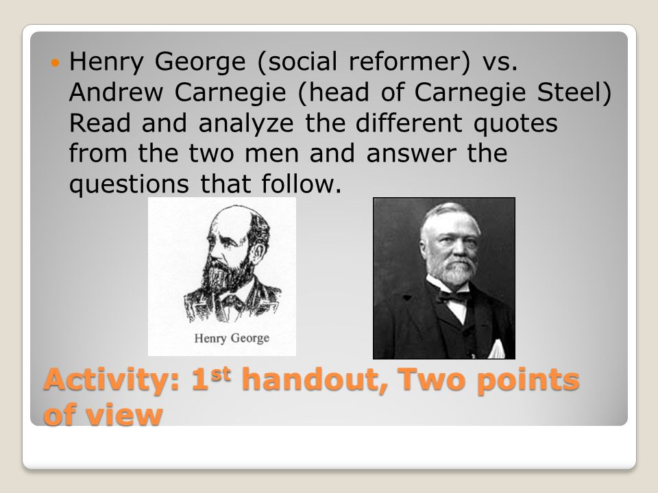 Activity: 1 st handout, Two points of view Henry George (social reformer) vs. Andrew Carnegie (head of Carnegie Steel) Read and analyze the different