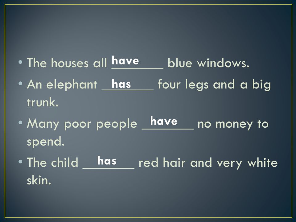 The houses all _______ blue windows. An elephant _______ four legs and a big trunk.