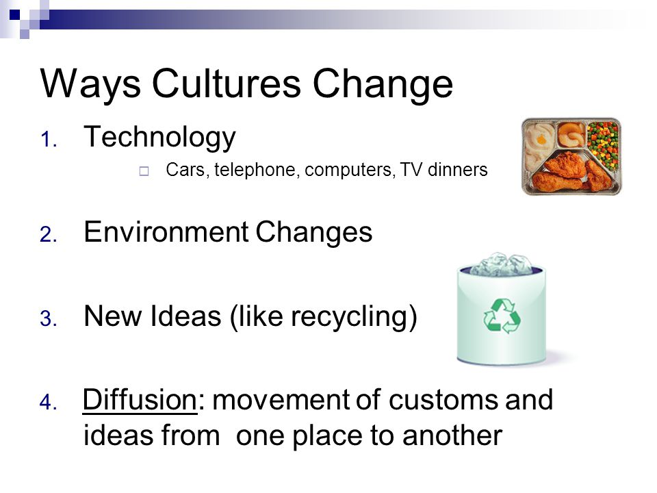 Ways Cultures Change 1. Technology CCars, telephone, computers, TV dinners 2. Environment Changes 3. New Ideas (like recycling) 4. Diffusion: moveme