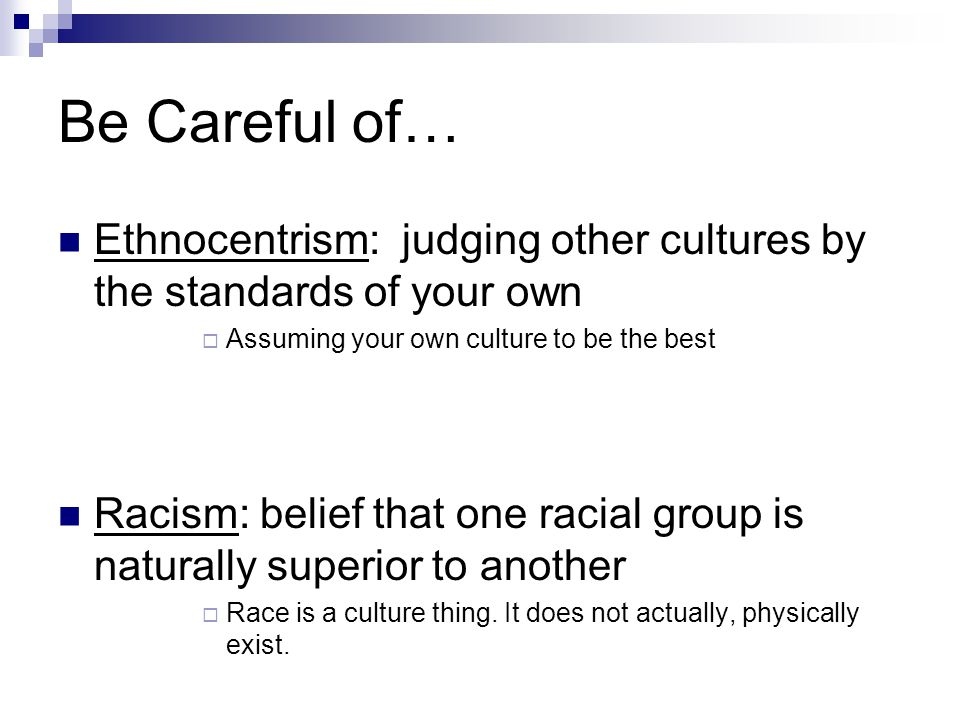 Be Careful of… Ethnocentrism: judging other cultures by the standards of your own  Assuming your own culture to be the best Racism: belief that one r