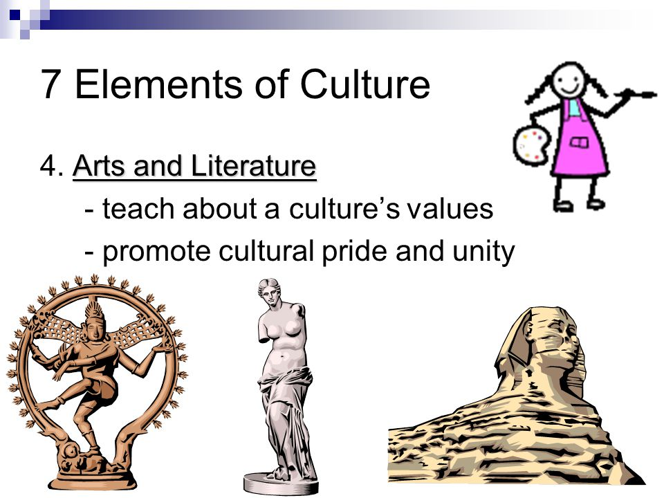 Arts and Literature 4. Arts and Literature - teach about a culture's values - promote cultural pride and unity 7 Elements of Culture