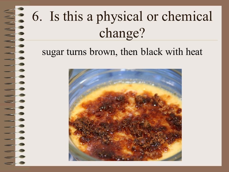 6. Is this a physical or chemical change? sugar turns brown, then black with heat