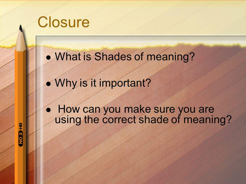 Closure What is Shades of meaning? Why is it important? How can you make sure you are using the correct shade of meaning?