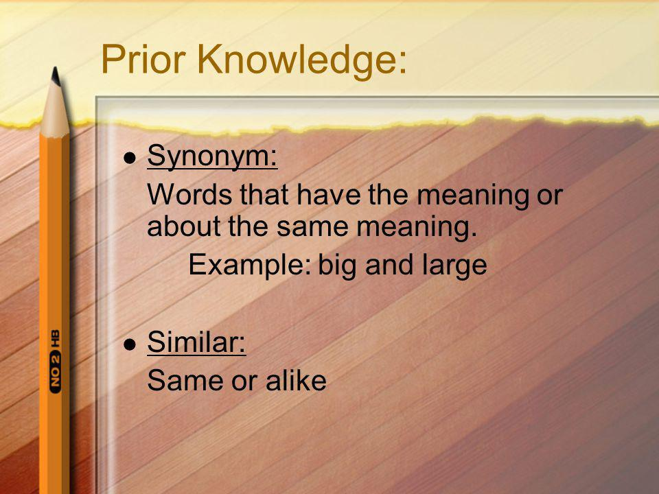 Prior Knowledge: Synonym: Words that have the meaning or about the same meaning. Example: big and large Similar: Same or alike