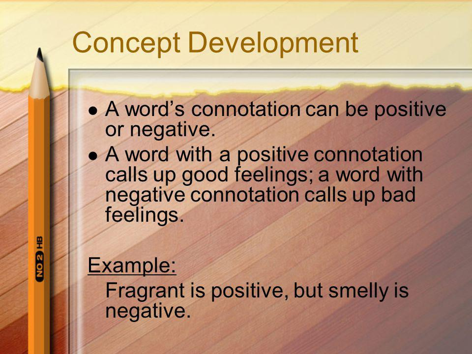 Concept Development A word's connotation can be positive or negative. A word with a positive connotation calls up good feelings; a word with negative