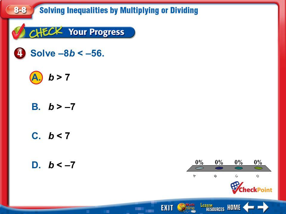 1.A 2.B 3.C 4.D Example 4 A.b > 7 B.b > –7 C.b < 7 D.b < –7 Solve –8b < –56.