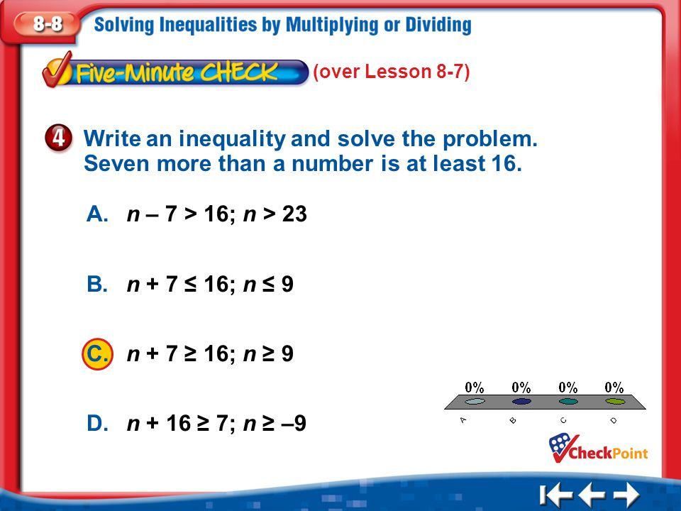 1.A 2.B 3.C 4.D Five Minute Check 4 A.n – 7 > 16; n > 23 B.n + 7 ≤ 16; n ≤ 9 C.n + 7 ≥ 16; n ≥ 9 D.n + 16 ≥ 7; n ≥ –9 Write an inequality and solve th