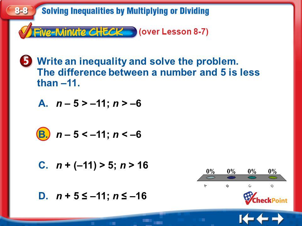 1.A 2.B 3.C 4.D Five Minute Check 5 A.n – 5 > –11; n > –6 B.n – 5 < –11; n < –6 C.n + (–11) > 5; n > 16 D.n + 5 ≤ –11; n ≤ –16 Write an inequality and