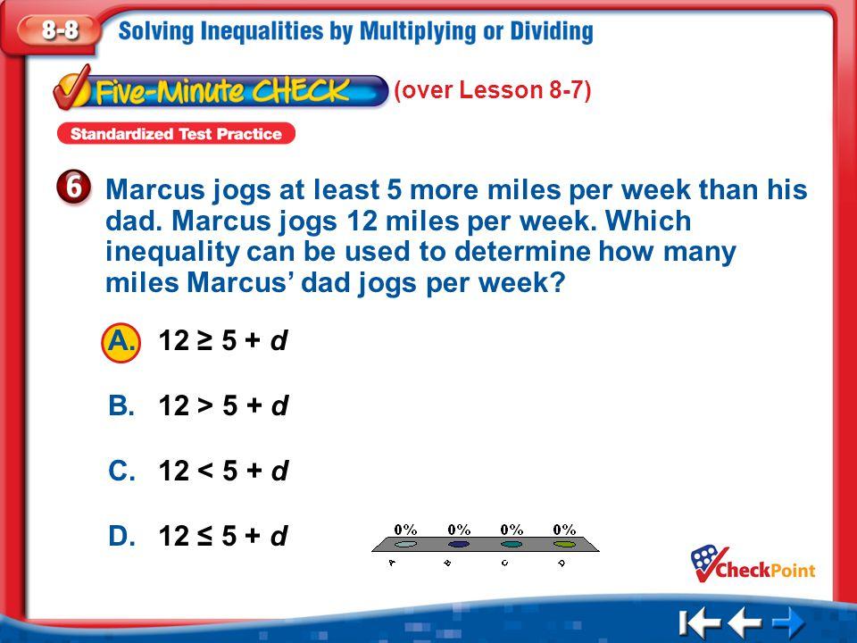 1.A 2.B 3.C 4.D Five Minute Check 6 A.12 ≥ 5 + d B.12 > 5 + d C.12 < 5 + d D.12 ≤ 5 + d Marcus jogs at least 5 more miles per week than his dad. Marcu