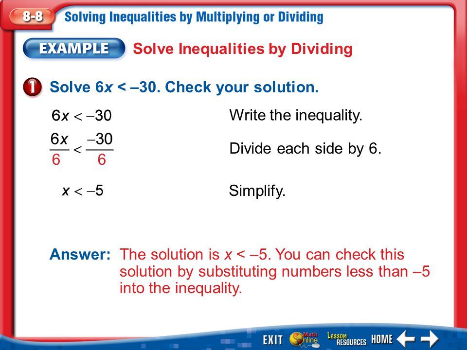Example 1 Solve Inequalities by Dividing Solve 6x < –30. Check your solution. Answer: The solution is x < –5. You can check this solution by substitut