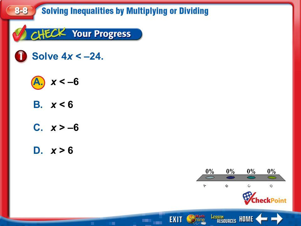 1.A 2.B 3.C 4.D Example 1 A.x < –6 B.x < 6 C.x > –6 D.x > 6 Solve 4x < –24.