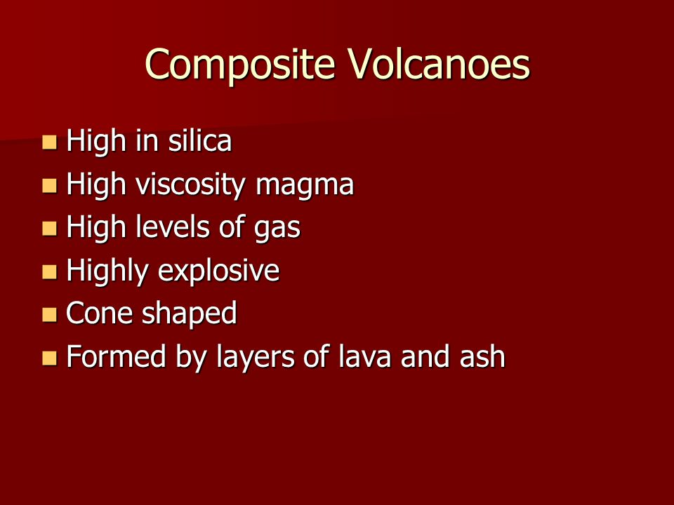 Composite Volcanoes High in silica High in silica High viscosity magma High viscosity magma High levels of gas High levels of gas Highly explosive Highly explosive Cone shaped Cone shaped Formed by layers of lava and ash Formed by layers of lava and ash
