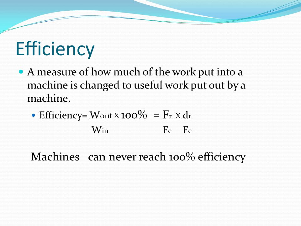 Efficiency A measure of how much of the work put into a machine is changed to useful work put out by a machine. Efficiency= W out X 100% = F r X d r W