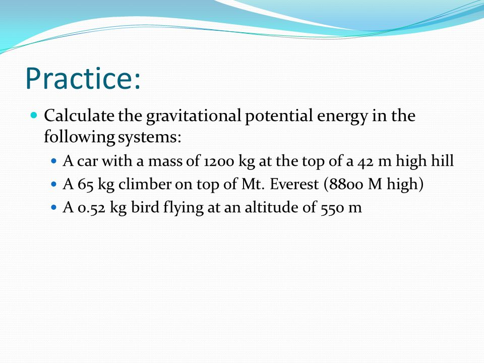 Practice: Calculate the gravitational potential energy in the following systems: A car with a mass of 1200 kg at the top of a 42 m high hill A 65 kg c