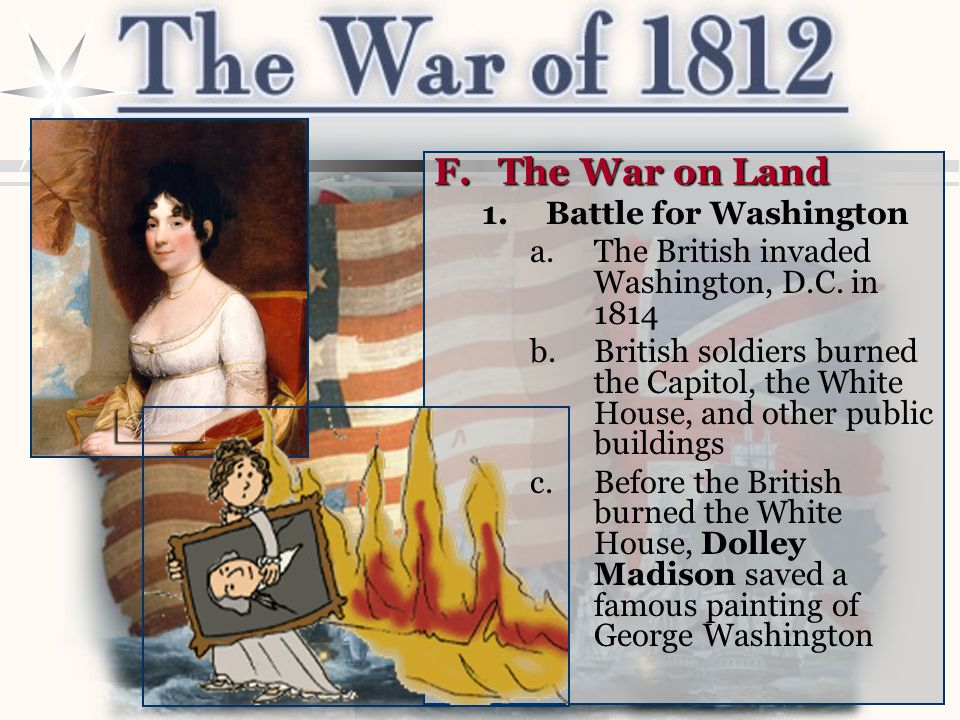 F.The War on Land 1.Battle for Washington a.The British invaded Washington, D.C. in 1814 b.British soldiers burned the Capitol, the White House, and o