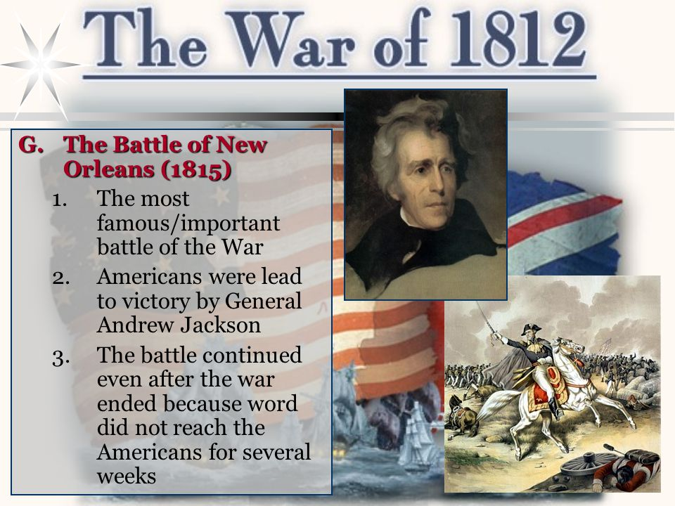 G.The Battle of New Orleans (1815) 1.The most famous/important battle of the War 2.Americans were lead to victory by General Andrew Jackson 3.The batt
