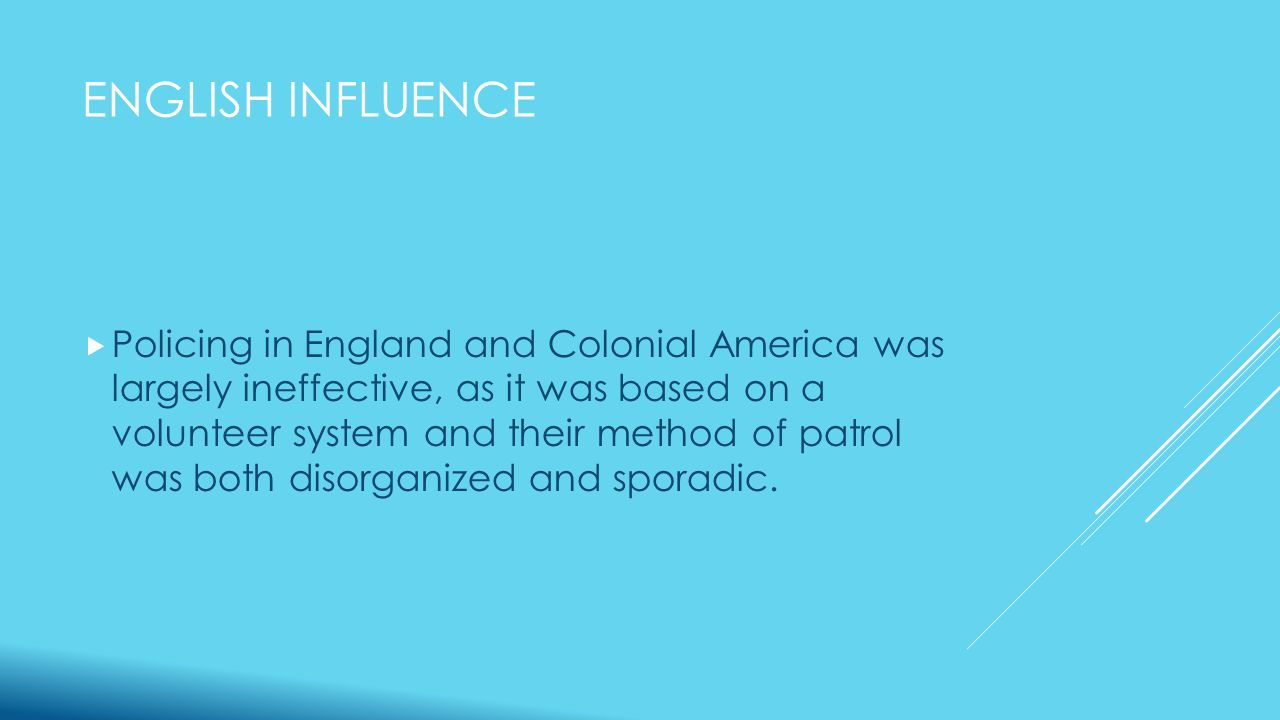 ENGLISH INFLUENCE  Policing in England and Colonial America was largely ineffective, as it was based on a volunteer system and their method of patrol was both disorganized and sporadic.