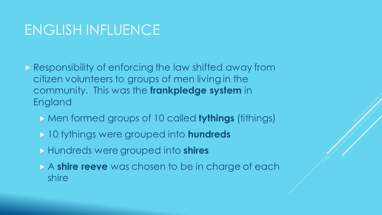 ENGLISH INFLUENCE  Individual members of the tythings were responsible for capturing criminals and bringing them to court  The shire reeve provided oversight of the activities conducting in the tythings of the shire