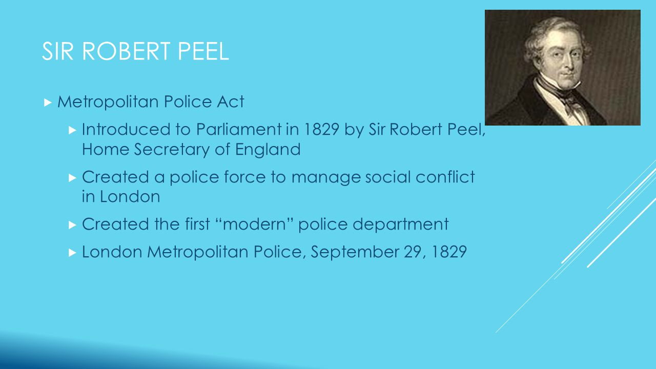 SIR ROBERT PEEL  Father of modern policing  Integral part of the creation of the London Metropolitan Police  Created basic principles that would guide the formation of police departments in the United States