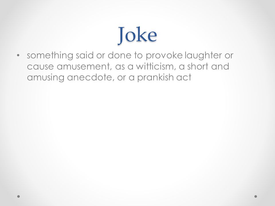 Joke something said or done to provoke laughter or cause amusement, as a witticism, a short and amusing anecdote, or a prankish act