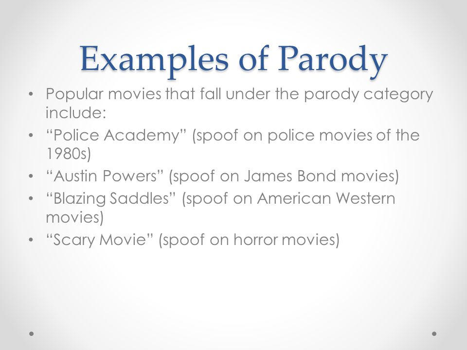 Examples of Parody Popular movies that fall under the parody category include: Police Academy (spoof on police movies of the 1980s) Austin Powers (spoof on James Bond movies) Blazing Saddles (spoof on American Western movies) Scary Movie (spoof on horror movies)