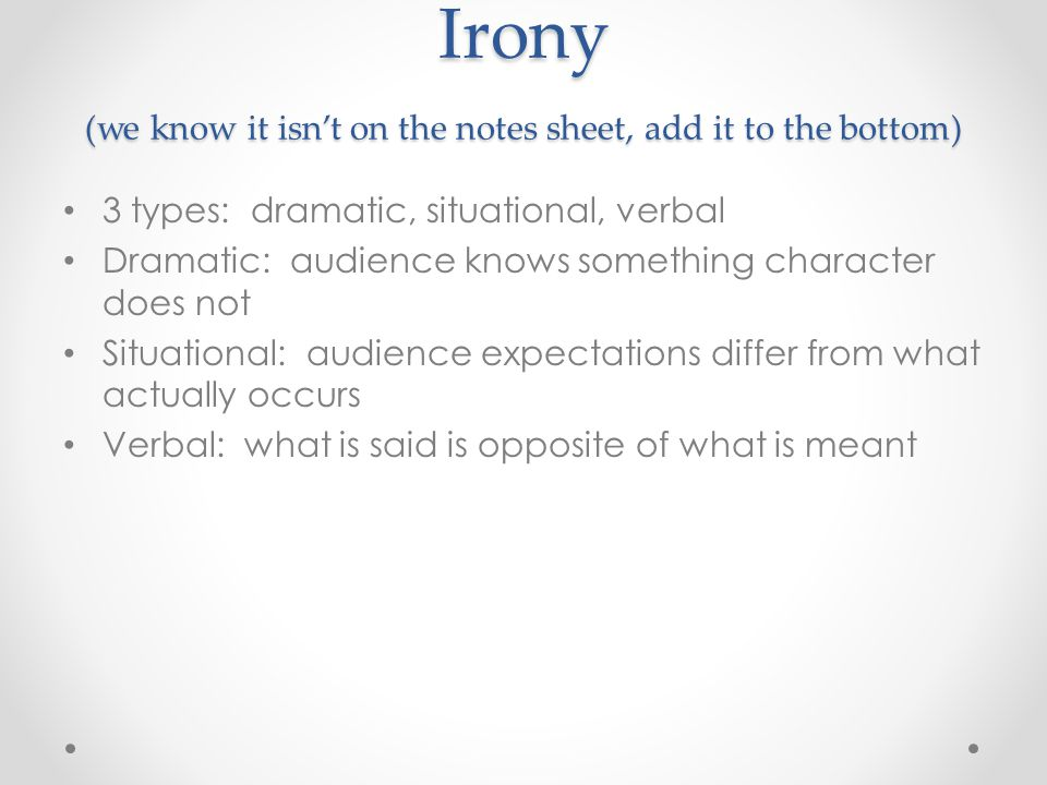 Irony (we know it isn't on the notes sheet, add it to the bottom) 3 types: dramatic, situational, verbal Dramatic: audience knows something character does not Situational: audience expectations differ from what actually occurs Verbal: what is said is opposite of what is meant