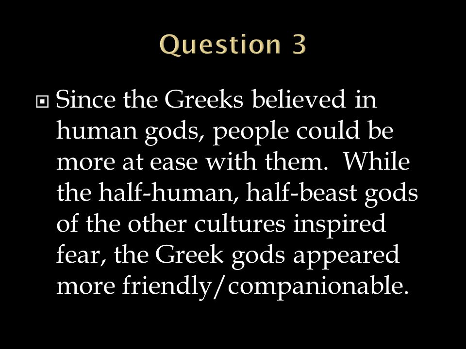  Since the Greeks believed in human gods, people could be more at ease with them. While the half-human, half-beast gods of the other cultures inspire