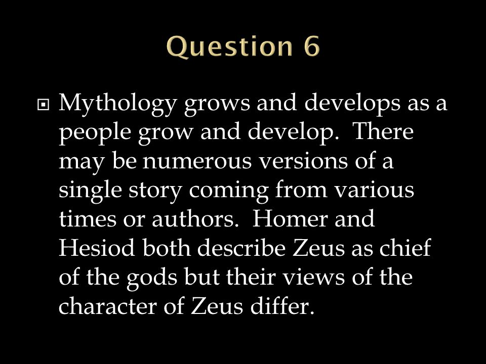  Mythology grows and develops as a people grow and develop. There may be numerous versions of a single story coming from various times or authors. Ho