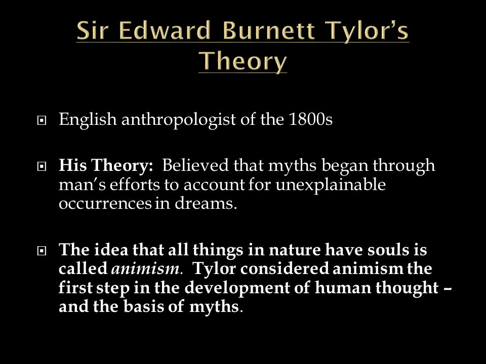  English anthropologist of the 1800s  His Theory: Believed that myths began through man's efforts to account for unexplainable occurrences in dreams