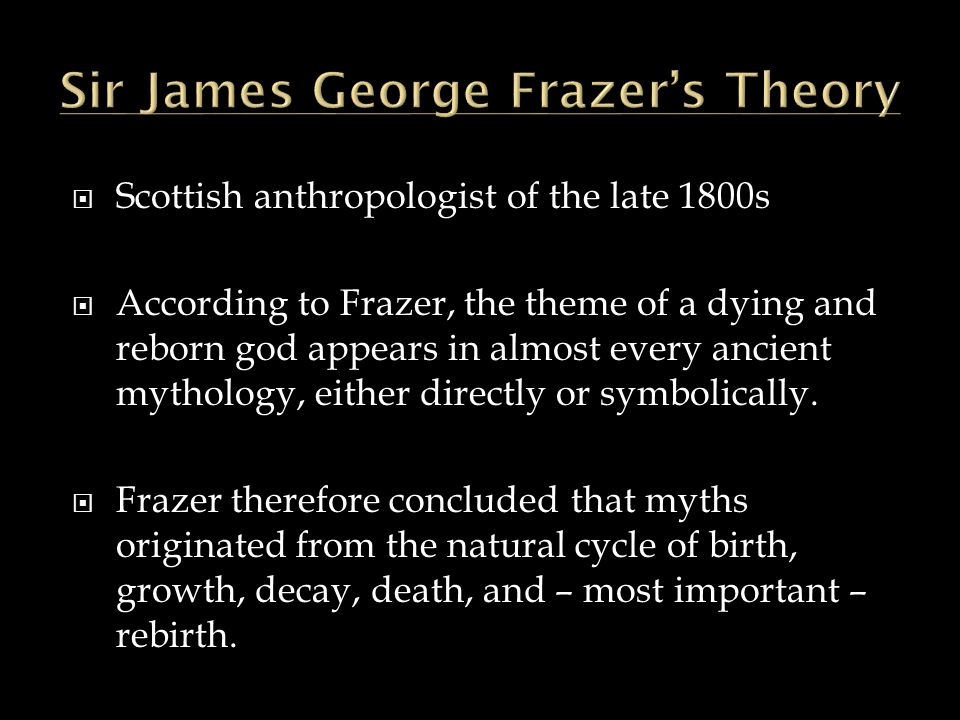  Scottish anthropologist of the late 1800s  According to Frazer, the theme of a dying and reborn god appears in almost every ancient mythology, eith