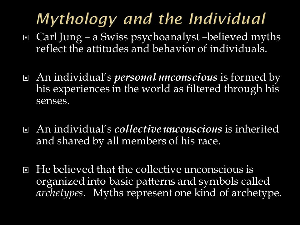  Carl Jung – a Swiss psychoanalyst –believed myths reflect the attitudes and behavior of individuals.  An individual's personal unconscious is forme