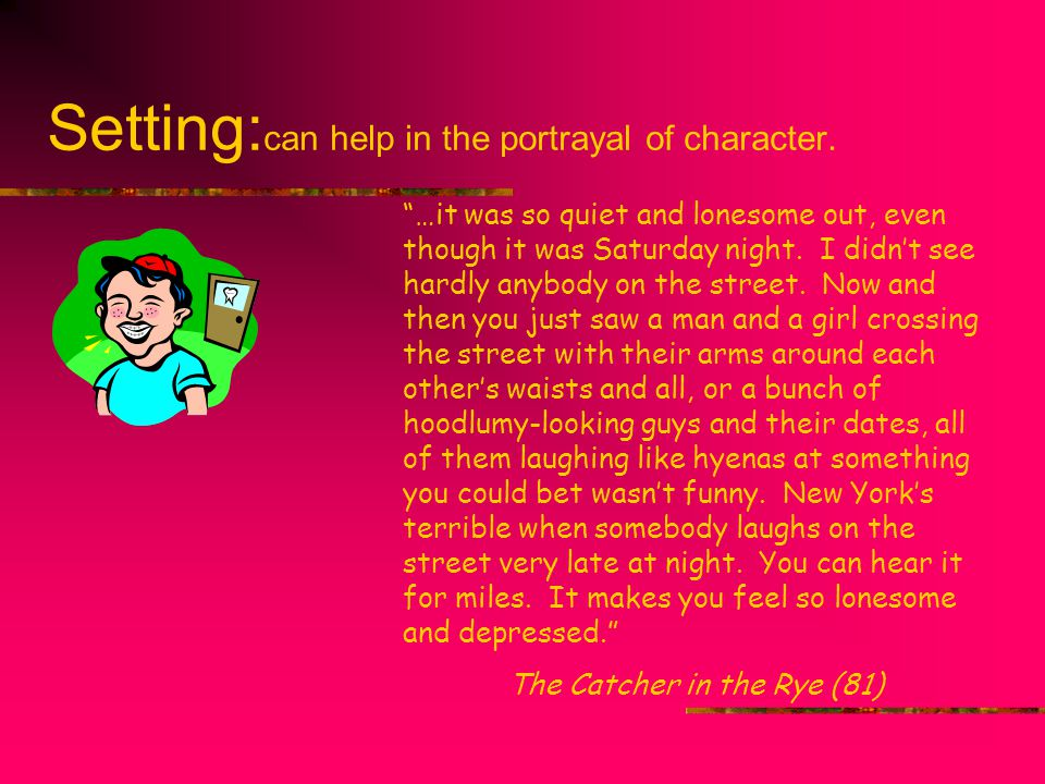 """Setting: can help in the portrayal of character. """"…it was so quiet and lonesome out, even though it was Saturday night. I didn't see hardly anybody on"""