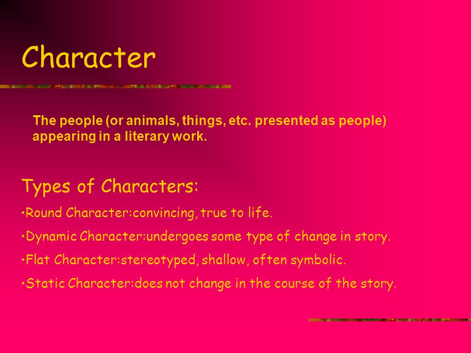Character The people (or animals, things, etc. presented as people) appearing in a literary work. Types of Characters: Round Character:convincing, tru