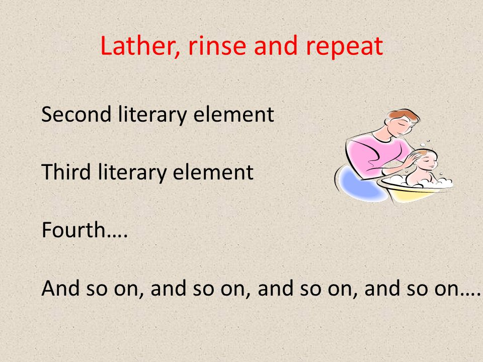 Lather, rinse and repeat Second literary element Third literary element Fourth….