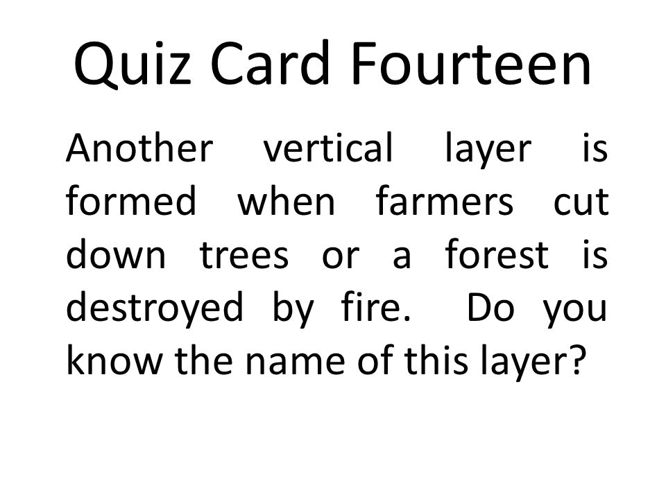 Quiz Card Fourteen Another vertical layer is formed when farmers cut down trees or a forest is destroyed by fire.